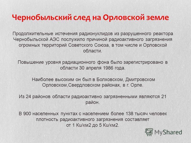 Продолжительные истечения радионуклидов из разрушенного реактора Чернобыльской АЭС послужило причиной радиоактивного загрязнения огромных территорий Советского Союза, в том числе и Орловской области. Повышение уровня радиационного фона было зарегистр