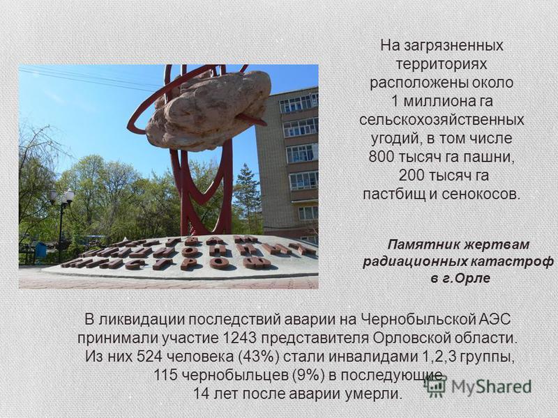 На загрязненных территориях расположены около 1 миллиона га сельскохозяйственных угодий, в том числе 800 тысяч га пашни, 200 тысяч га пастбищ и сенокосов. В ликвидации последствий аварии на Чернобыльской АЭС принимали участие 1243 представителя Орлов