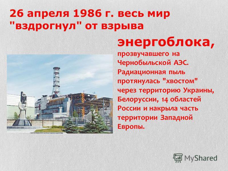 26 апреля 1986 г. весь мир вздрогнул от взрыва энергоблока, прозвучавшего на Чернобыльской АЭС. Радиационная пыль протянулась хвостом через территорию Украины, Белоруссии, 14 областей России и накрыла часть территории Западной Европы.