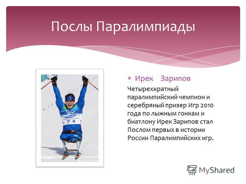 Послы Паралимпиады Ирек Зарипов Четырехкратный параолимпийский чемпион и серебряный призер Игр 2010 года по лыжным гонкам и биатлону Ирек Зарипов стал Послом первых в истории России Паралимпийских игр.
