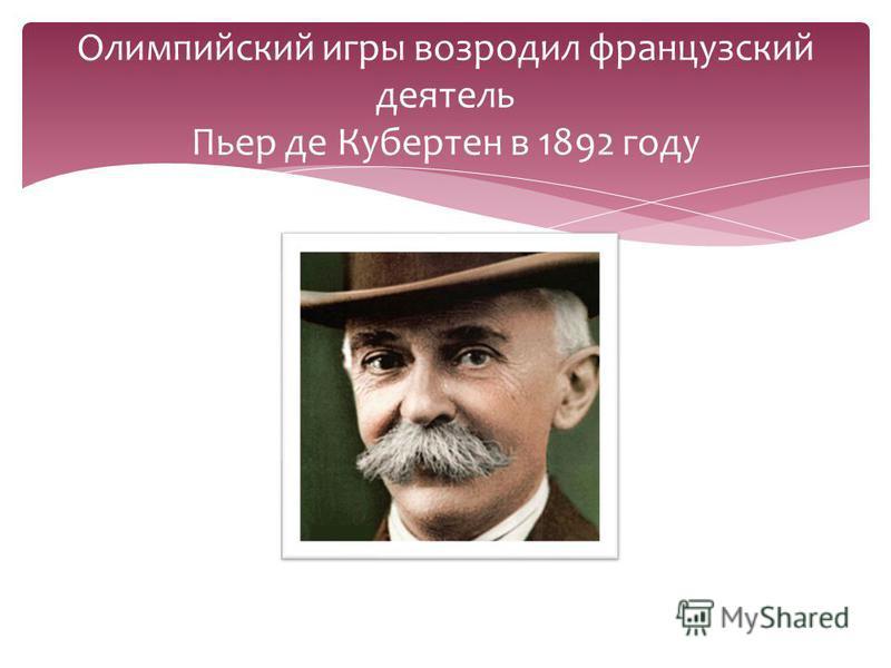 Олимпийский игры возродил французский деятель Пьер де Кубертен в 1892 году
