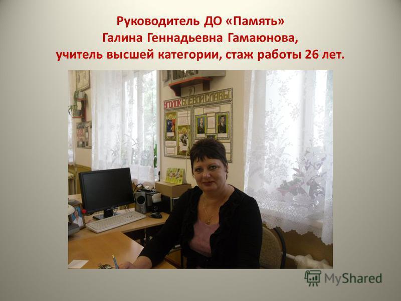 Руководитель ДО «Память» Галина Геннадьевна Гамаюнова, учитель высшей категории, стаж работы 26 лет.