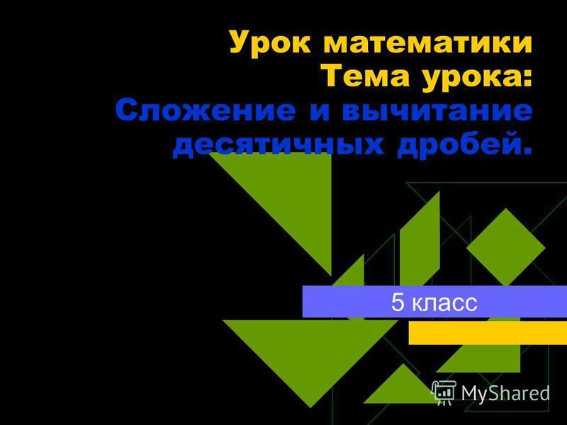 Урок математики Тема урока: Сложение и вычитание десятичных дробей. 5 класс