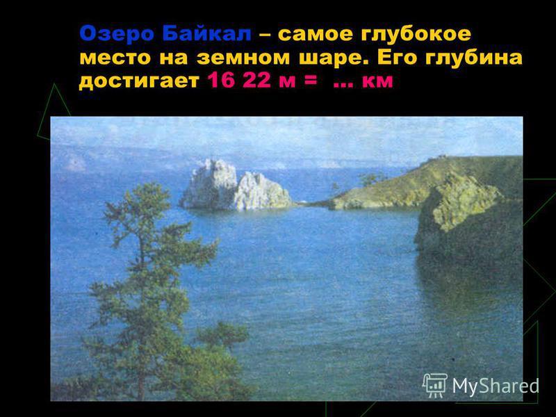 Озеро Байкал – самое глубокое место на земном шаре. Его глубина достигает 16 22 м = … км
