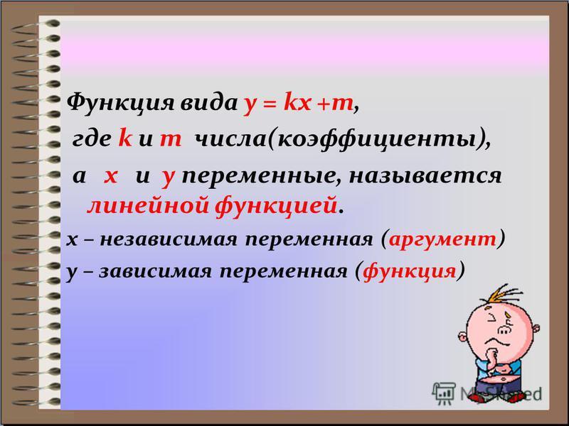 Функция вида y = kx +m, где k и m числа(коэффициенты), а x и y переменные, называется линейной функцией. x – независимая переменная (аргумент) y – зависимая переменная (функция)