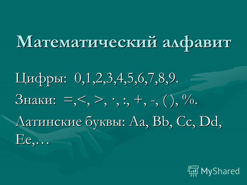 Математический алфавит Цифры: 0,1,2,3,4,5,6,7,8,9. Знаки: =,, ·, :, +, -, ( ), %. Латинские буквы: Aa, Bb, Cc, Dd, Ee,…