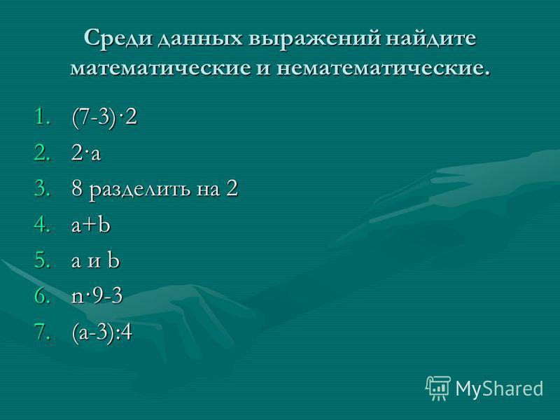 Среди данных выражений найдите математические и нематематические. 1.(7-3)·2 2.2·a 3.8 разделить на 2 4.a+b 5. a и b 6.n·9-3 7.(a-3):4