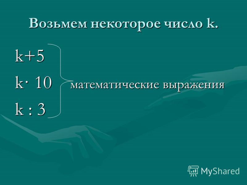 Возьмем некоторое число k. k+5 k· 10 математические выражения k : 3
