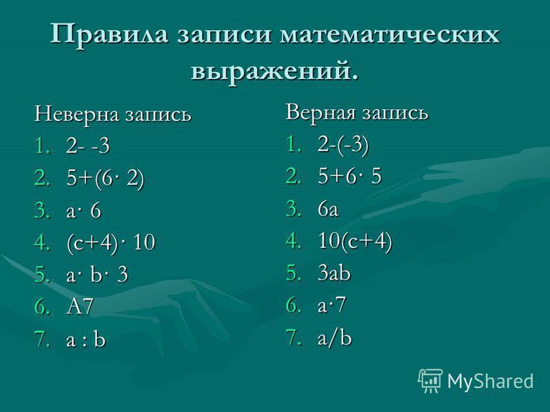 Правила записи математических выражений. Неверна запись 1.2- -3 2.5+(6· 2) 3.a· 6 4.(c+4)· 10 5.a· b· 3 6.A7 7. a : b Верная запись 1.2-(-3) 2.5+6· 5 3.6a 4.10(c+4) 5.3ab 6.a·7 7.a/b