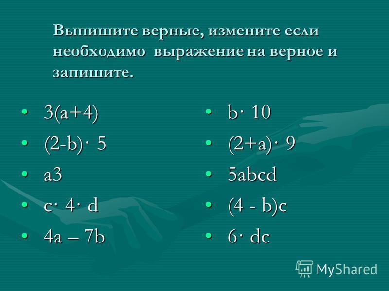 Выпишите верные, измените если необходимо выражение на верное и запишите. 3(a+4)3(a+4) (2-b)· 5(2-b)· 5 a3a3 c· 4· dc· 4· d 4a – 7b4a – 7b b· 10 (2+a)· 9 5abcd (4 - b)c 6· dc