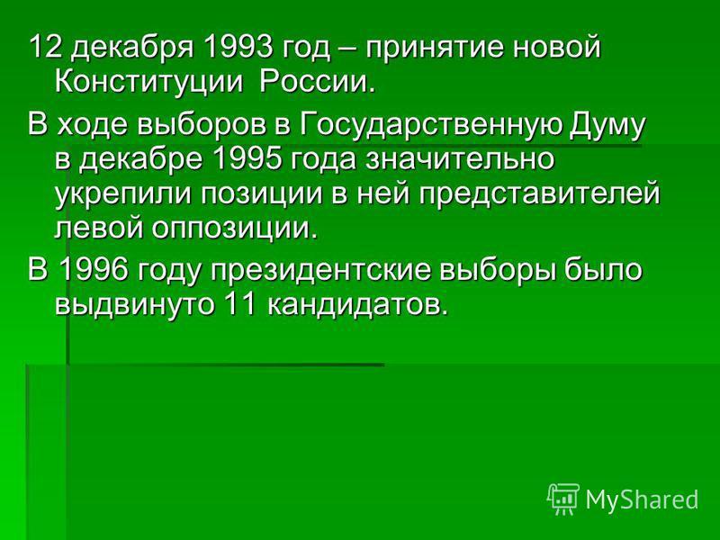 12 декабря 1993 год – принятие новой Конституции России. В ходе выборов в Государственную Думу в декабре 1995 года значительно укрепили позиции в ней представителей левой оппозиции. В 1996 году президентские выборы было выдвинуто 11 кандидатов.