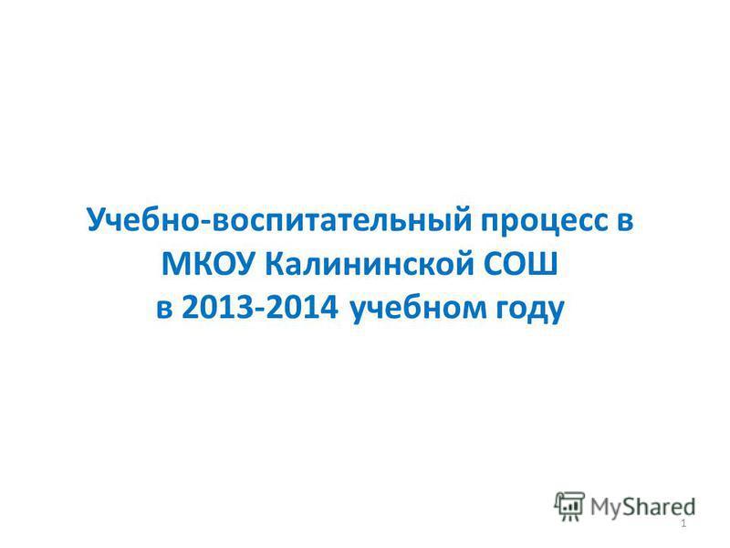 Учебно-воспитательный процесс в МКОУ Калининской СОШ в 2013-2014 учебном году 1