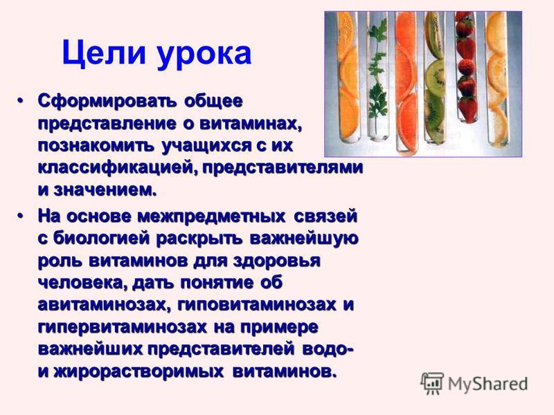 Цели урока Сформировать общее представление о витаминах, познакомить учащихся с их классификацией, представителями и значением.Сформировать общее представление о витаминах, познакомить учащихся с их классификацией, представителями и значением. На осн