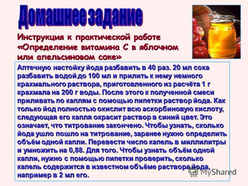 Инструкция к практической работе «Определение витамина С в яблочном или апельсиновом соке» Аптечную настойку йода разбавить в 40 раз. 20 мл сока разбавить водоййй до 100 мл и прилить к нему немного крахмального раствора, приготовленного из расчёта 1