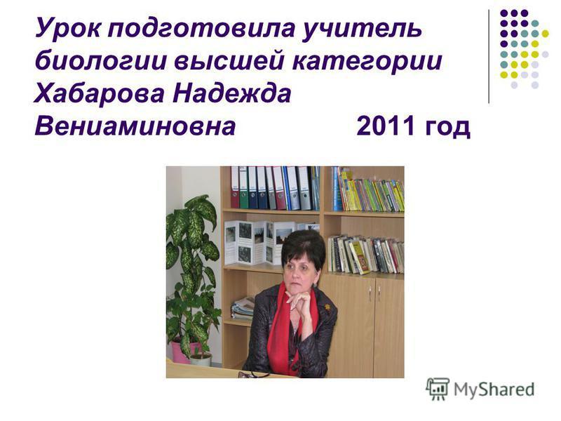Урок подготовила учитель биологии высшей категории Хабарова Надежда Вениаминовна 2011 год