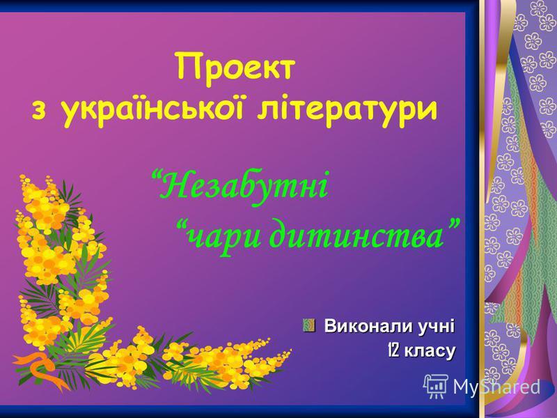 Проект з української літератури Незабутні чари дитинства Виконали учні 12 класу