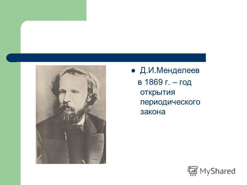 Д.И.Менделеев в 1869 г. – год открытия периодического закона