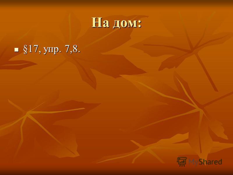 На дом: §17, упр. 7,8. §17, упр. 7,8.