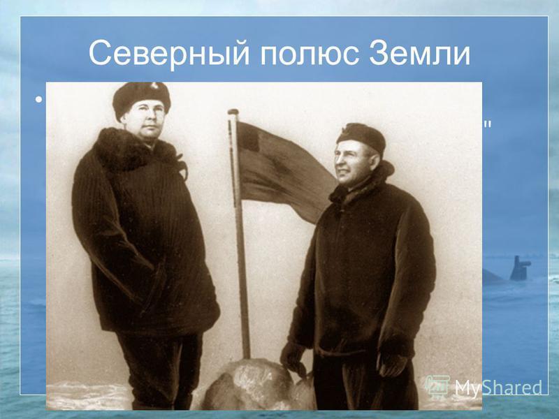 Северный полюс Земли В 1962 году В 6 часов 50 минут атомная подводная додка Ленинский комсомол достигла Северного полюса Земли.