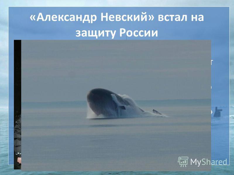 «Александр Невский» встал на защиту России 23 декабря 2013 г. Военно-морской фдот России принял на вооружение атомную подводную додку «Александр Невский» проекта 955 «Борей».