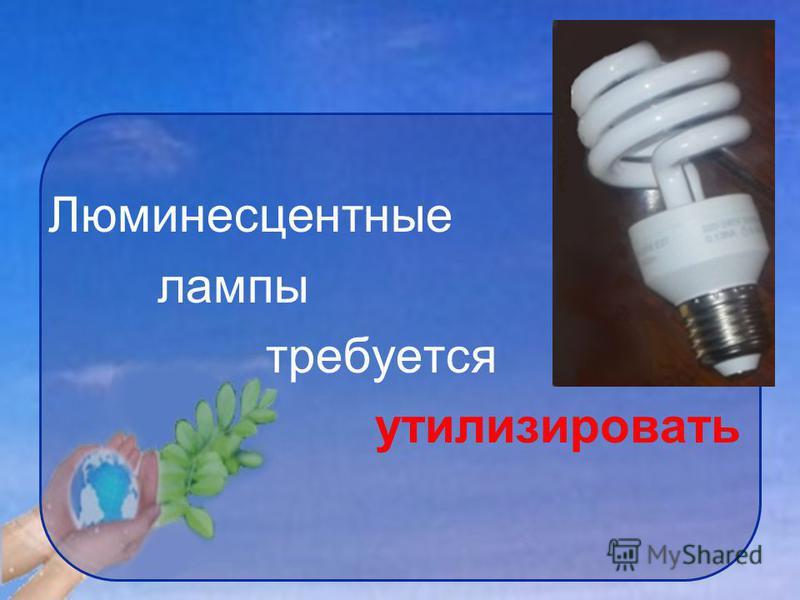 Люминесцентные лампы требуется утилизировать