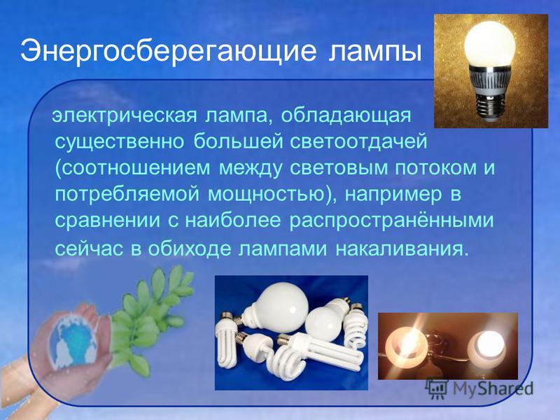 Энергосберегающие лампы электрическая лампа, обладающая существенно большей светоотдачей (соотношением между световым потоком и потребляемой мощностью), например в сравнении с наиболее распространёнными сейчас в обиходе лампами накаливания.