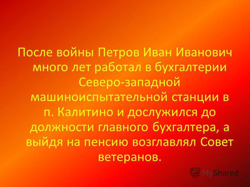 После войны Петров Иван Иванович много лет работал в бухгалтерии Северо-западной машиноиспытательной станции в п. Калитино и дослужился до должности главного бухгалтера, а выйдя на пенсию возглавлял Совет ветеранов.