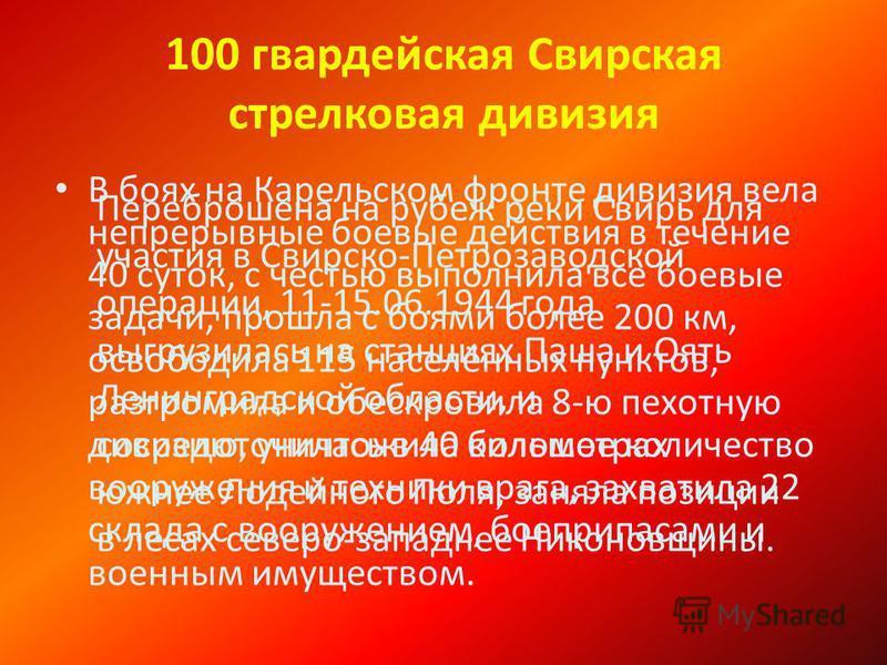 100 гвардейская Свирская стрелковая дивизия В боях на Карельском фронте дивизия вела непрерывные боевые действия в течение 40 суток, с честью выполнила все боевые задачи, прошла с боями более 200 км, освободила 115 населённых пунктов, разгромила и об
