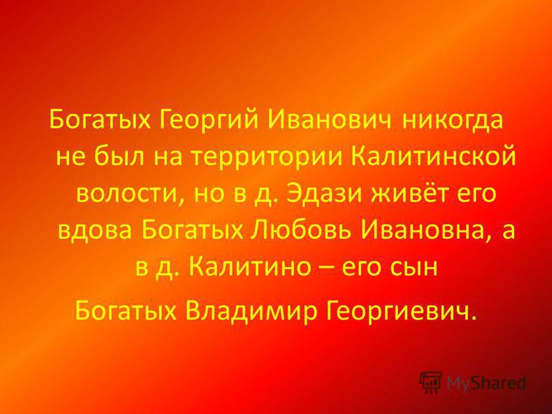 Богатых Георгий Иванович никогда не был на территории Калитинской волости, но в д. Эдази живёт его вдова Богатых Любовь Ивановна, а в д. Калитино – его сын Богатых Владимир Георгиевич.