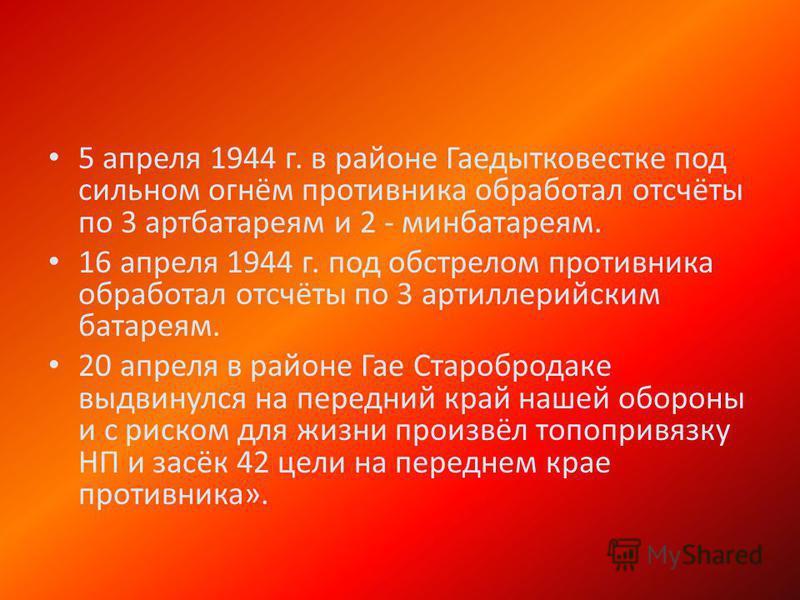 5 апреля 1944 г. в районе Гаедытковестке под сильном огнём противника обработал отсчёты по 3 артбатареям и 2 - мин батареям. 16 апреля 1944 г. под обстрелом противника обработал отсчёты по 3 артиллерийским батареям. 20 апреля в районе Гае Старобродак