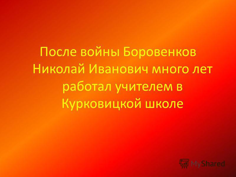 После войны Боровенков Николай Иванович много лет работал учителем в Курковицкой школе