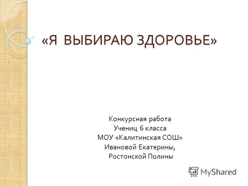 « Я ВЫБИРАЮ ЗДОРОВЬЕ » Конкурсная работа Учениц 6 класса МОУ « Калитинская СОШ » Ивановой Екатерины, Ростонской Полины