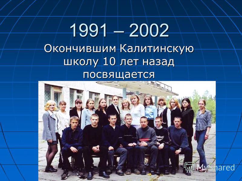 1991 – 2002 Окончившим Калитинскую школу 10 лет назад посвящается