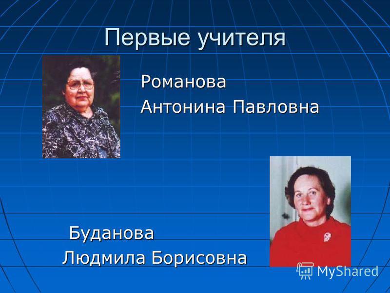 Первые учителя Романова Антонина Павловна Буданова Буданова Людмила Борисовна Людмила Борисовна