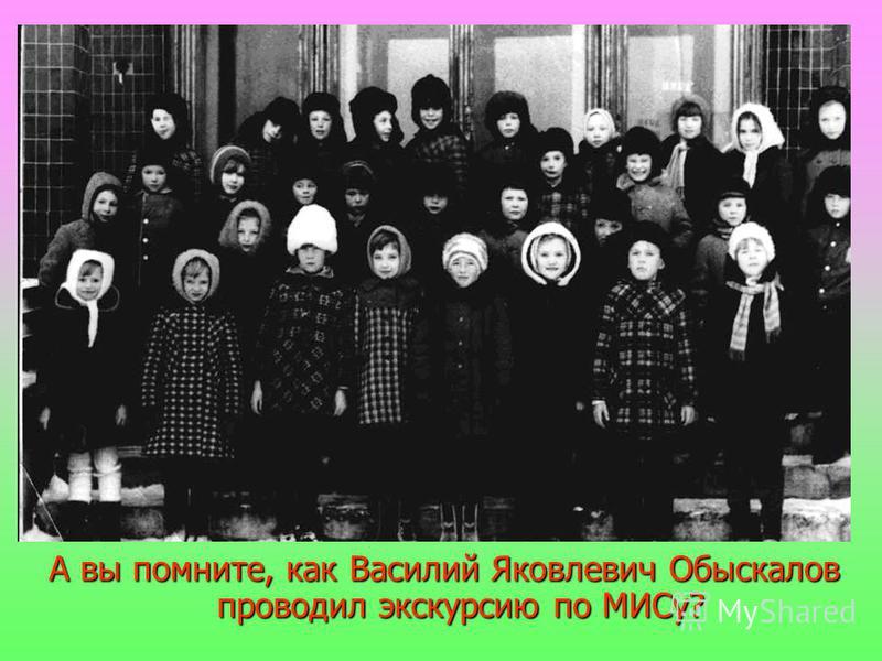 А вы помните, как Василий Яковлевич Обыскалов проводил экскурсию по МИСу?