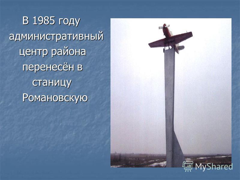 В 1985 году В 1985 году административный центр района центр района перенесён в перенесён в станицу станицу Романовскую Романовскую