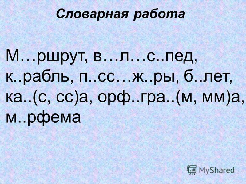 Словарная работа М…маршрут, в…л…с..пед, к..рубль, п..сс…ж..ры, б..лет, ка..(с, сс)а, корф..град..(м, мм)а, м..рфема