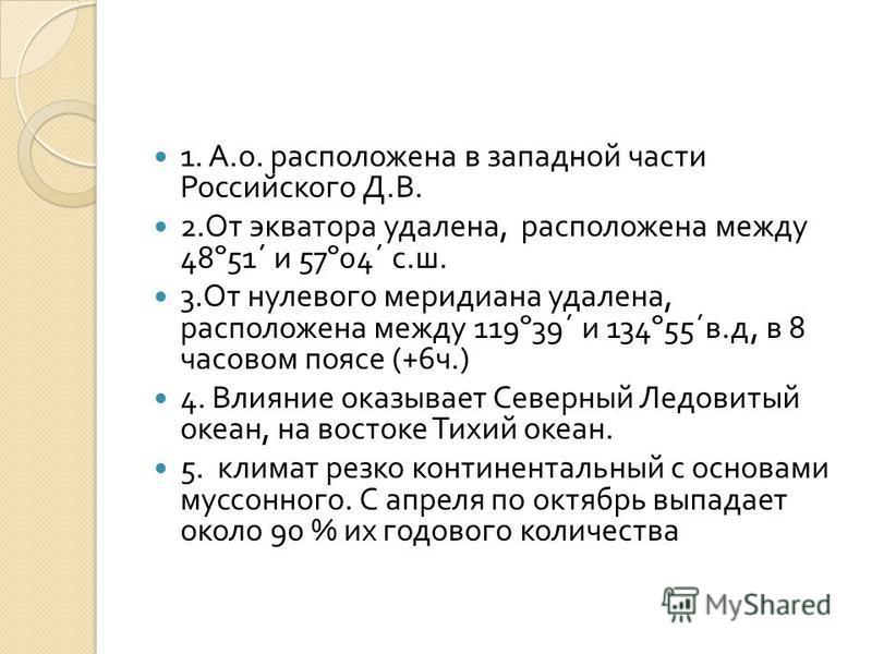 1. А. о. расположена в западной части Российского Д. В. 2. От экватора удалена, расположена между 48º51´ и 57º04´ с. ш. 3. От нулевого меридиана удалена, расположена между 119º39´ и 134º55´ в. д, в 8 часовом поясе (+6 ч.) 4. Влияние оказывает Северны