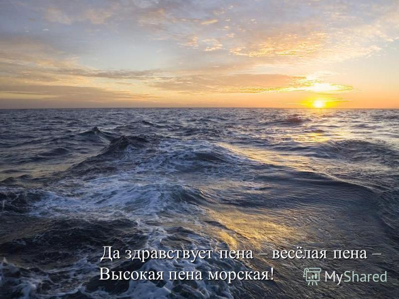 Да здравствует пена – весёлая пена – Высокая пена морская! Да здравствует пена – весёлая пена – Высокая пена морская!