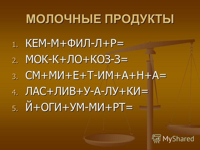 МОЛОЧНЫЕ ПРОДУКТЫ 1. КЕМ-М+ФИЛ-Л+Р= 2. МОК-К+ЛО+КОЗ-З= 3. СМ+МИ+Е+Т-ИМ+А+Н+А= 4. ЛАС+ЛИВ+У-А-ЛУ+КИ= 5. Й+ОГИ+УМ-МИ+РТ=