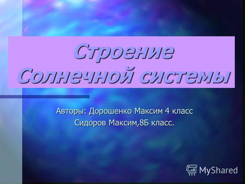 Строение Солнечной системы Авторы: Дорошенко Максим 4 класс Сидоров Максим,8Б класс.