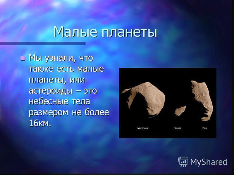 Малые планеты Мы узнали, что также есть малые планеты, или астероиды – это небесные тела размером не более 16 км. Мы узнали, что также есть малые планеты, или астероиды – это небесные тела размером не более 16 км.