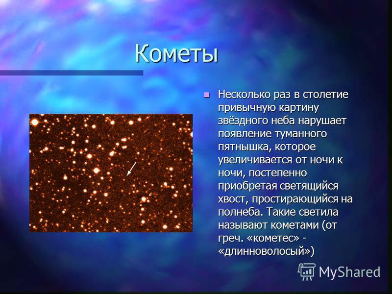 Кометы Несколько раз в столетие привычную картину звёздного неба нарушает появление туманного пятнышка, которое увеличивается от ночи к ночи, постепенно приобретая светящийся хвост, простирающийся на полнеба. Такие светила называют кометами (от греч.