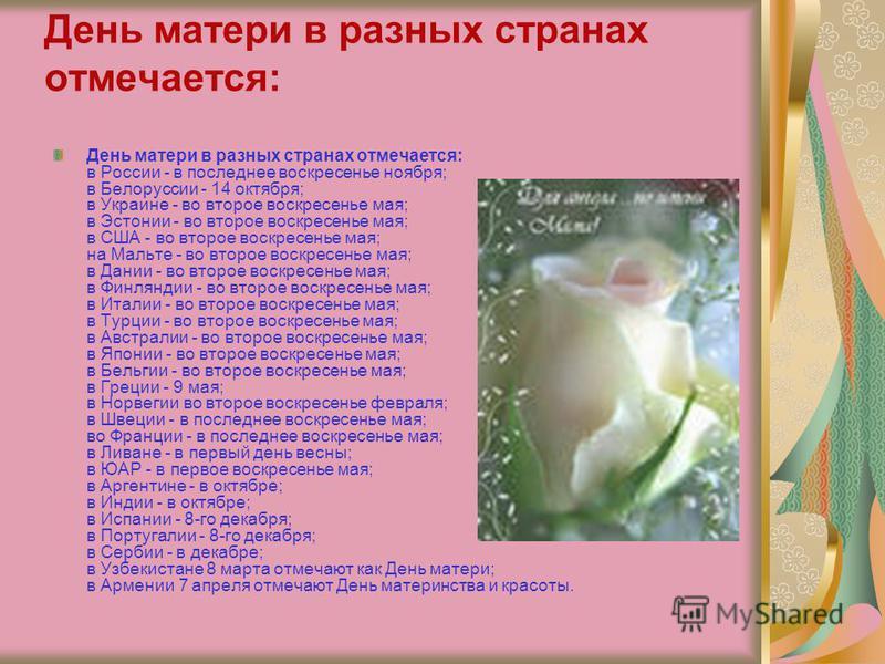День матери в разных странах отмечается: День матери в разных странах отмечается: в России - в последнее воскресенье ноября; в Белоруссии - 14 октября; в Украине - во второе воскресенье мая; в Эстонии - во второе воскресенье мая; в США - во второе во
