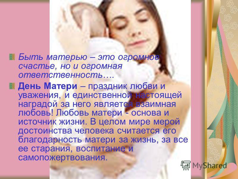 Быть матерью – это огромное счастье, но и огромная ответственность…. День Матери – праздник любви и уважения, и единственной настоящей наградой за него является взаимная любовь! Любовь матери - основа и источник жизни. В целом мире мерой достоинства