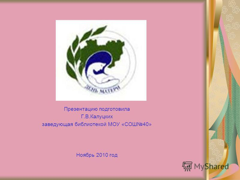 Презентацию подготовила Г.В.Калуцких заведующая библиотекой МОУ «СОШ40» Ноябрь 2010 год