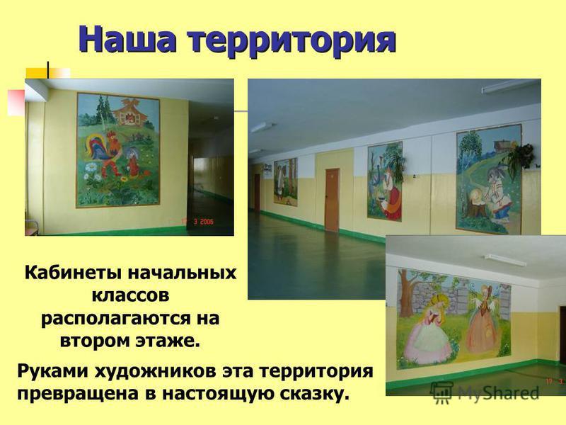 Наша территория Кабинеты начальных классов располагаются на втором этаже. Руками художников эта территория превращена в настоящую сказку.