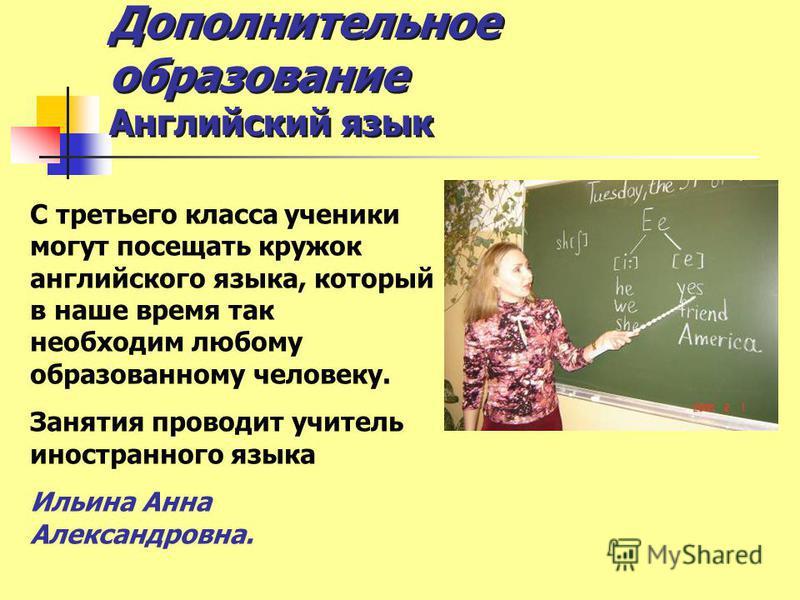 Дополнительное образозвание Английский язык С третьего класса ученики могут посещать кружок английского языка, который в наше время так необходим любому образованному человеку. Занятия проводит учитель иностранного языка Ильина Анна Александровна.