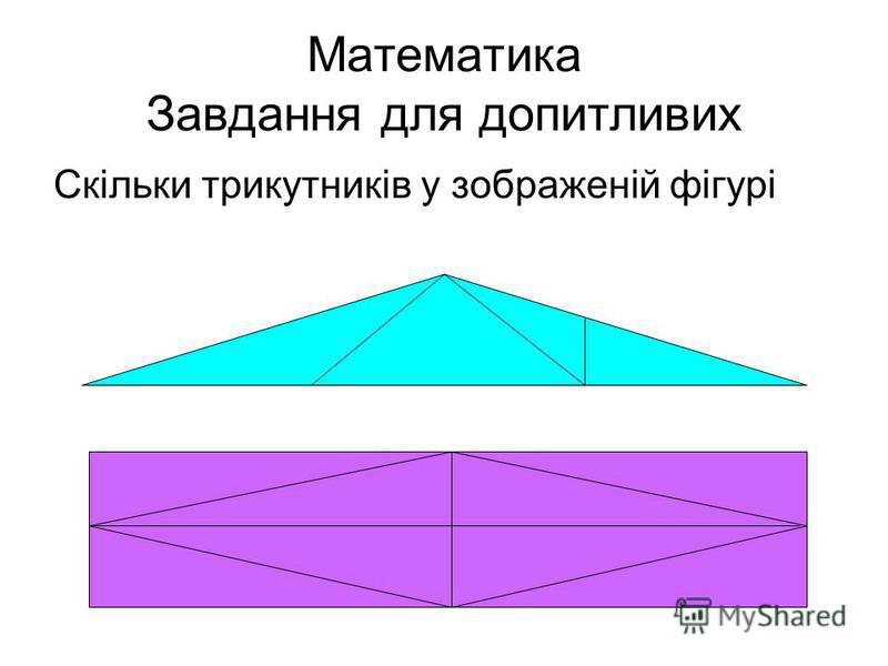 Математика Завдання для допитливих Скільки трикутників у зображеній фігурі