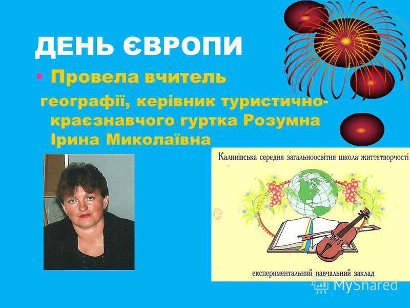 ДЕНЬ ЄВРОПИ Провела вчитель географії, керівник туристично- краєзнавчого гуртка Розумна Ірина Миколаївна
